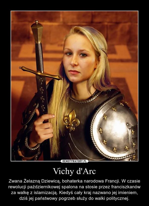 Vichy d'Arc – Zwana Żelazną Dziewicą, bohaterka narodowa Francji. W czasie rewolucji październikowej spalona na stosie przez franciszkanów za walkę z islamizacją. Kiedyś cały kraj nazwano jej imieniem, dziś jej państwowy pogrzeb służy do walki politycznej.