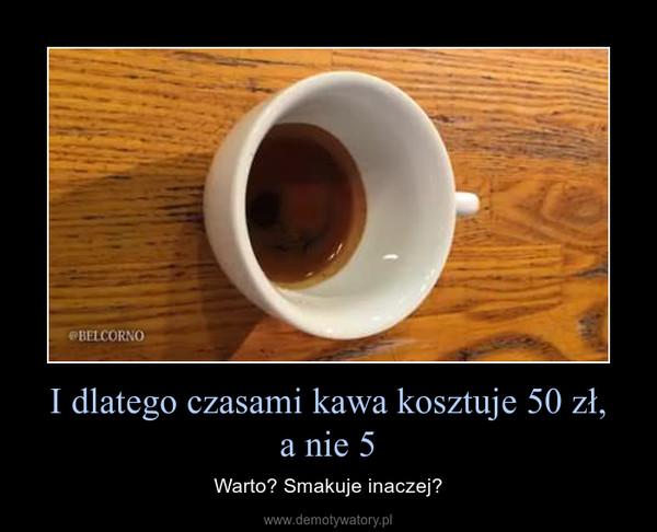 I dlatego czasami kawa kosztuje 50 zł,a nie 5 – Warto? Smakuje inaczej?