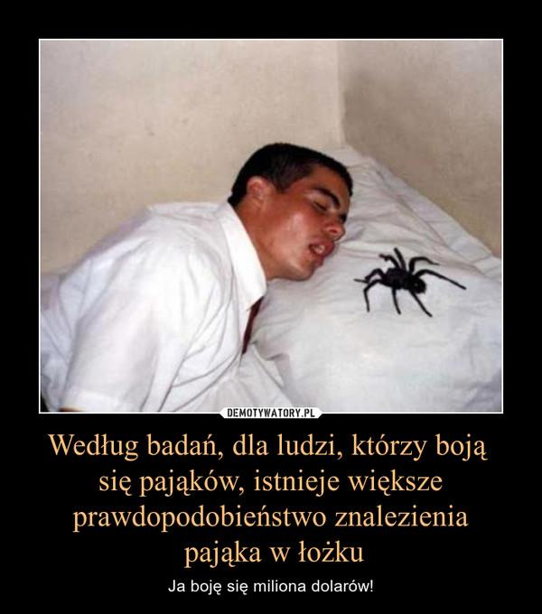 Według badań, dla ludzi, którzy boją się pająków, istnieje większe prawdopodobieństwo znalezienia pająka w łożku – Ja boję się miliona dolarów!