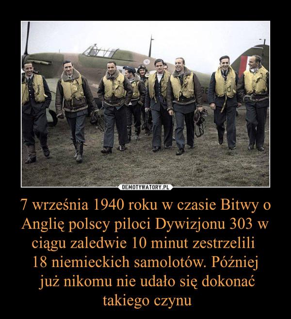 7 września 1940 roku w czasie Bitwy o Anglię polscy piloci Dywizjonu 303 w ciągu zaledwie 10 minut zestrzelili 18 niemieckich samolotów. Później już nikomu nie udało się dokonać takiego czynu –