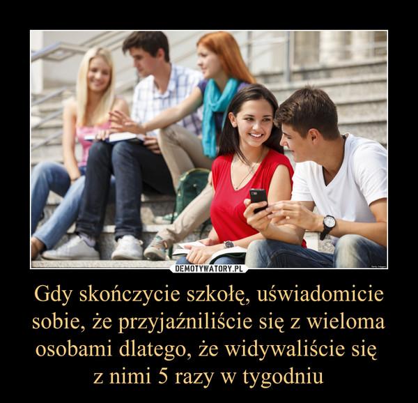 Gdy skończycie szkołę, uświadomicie sobie, że przyjaźniliście się z wieloma osobami dlatego, że widywaliście się z nimi 5 razy w tygodniu –
