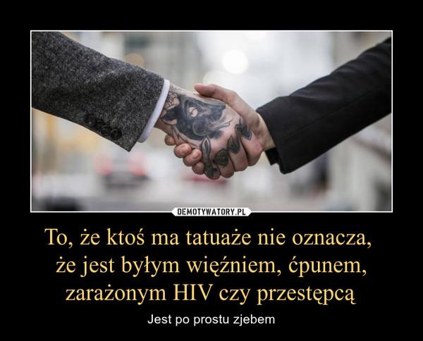 To, że ktoś ma tatuaże nie oznacza, że jest byłym więźniem, ćpunem, zarażonym HIV czy przestępcą – Jest po prostu zjebem