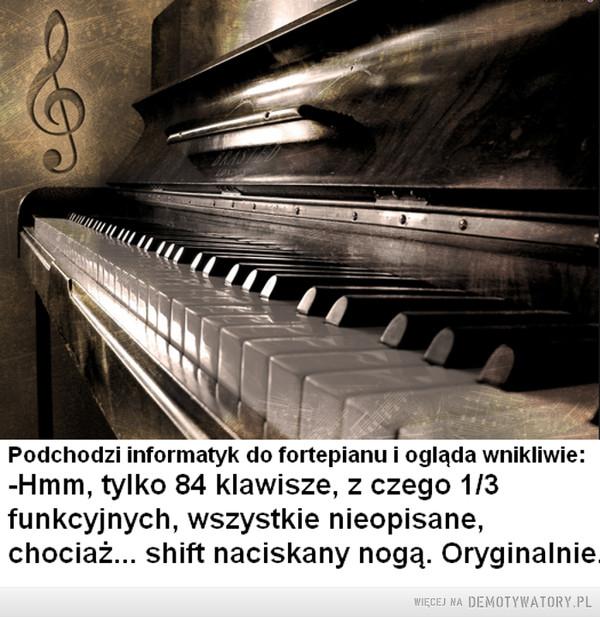 Informatyk zawodowo –  Podchodzi informatyk do fortepianu i ogląda wnikliwie:-Hmm, tylko 84 klawisze, z czego 1/3funkcyjnych, wszystkie nieopisane,chociaż... shift naciskany nogą. Oryginalnie.