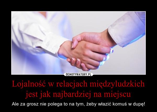 Lojalność w relacjach międzyludzkich jest jak najbardziej na miejscu – Ale za grosz nie polega to na tym, żeby włazić komuś w dupę!