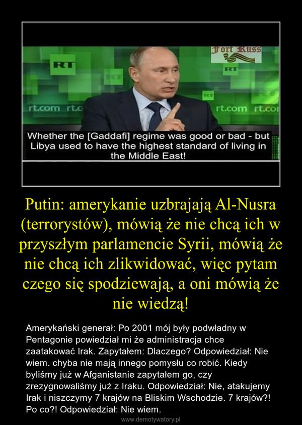 Putin: amerykanie uzbrajają Al-Nusra (terrorystów), mówią że nie chcą ich w przyszłym parlamencie Syrii, mówią że nie chcą ich zlikwidować, więc pytam czego się spodziewają, a oni mówią że nie wiedzą! – Amerykański generał: Po 2001 mój były podwładny w Pentagonie powiedział mi że administracja chce zaatakować Irak. Zapytałem: Dlaczego? Odpowiedział: Nie wiem. chyba nie mają innego pomysłu co robić. Kiedy byliśmy już w Afganistanie zapytałem go, czy zrezygnowaliśmy już z Iraku. Odpowiedział: Nie, atakujemy Irak i niszczymy 7 krajów na Bliskim Wschodzie. 7 krajów?! Po co?! Odpowiedział: Nie wiem.