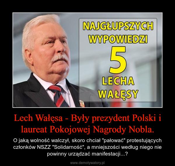 """Lech Wałęsa - Były prezydent Polski i laureat Pokojowej Nagrody Nobla. – O jaką wolność walczył, skoro chciał """"pałować"""" protestujących członków NSZZ """"Solidarność"""", a mniejszości według niego nie powinny urządzać manifestacji...?"""