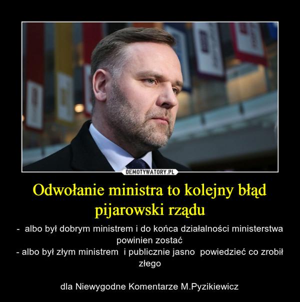 Odwołanie ministra to kolejny błąd pijarowski rządu – -  albo był dobrym ministrem i do końca działalności ministerstwa powinien zostać- albo był złym ministrem  i publicznie jasno  powiedzieć co zrobił złegodla Niewygodne Komentarze M.Pyzikiewicz