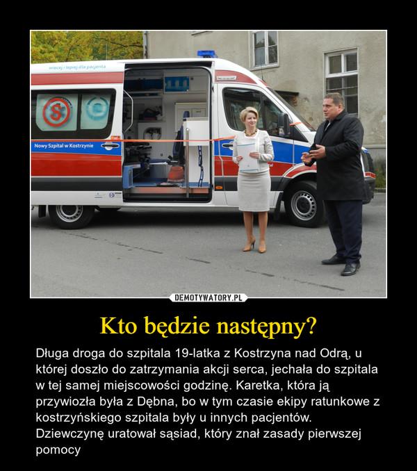 Kto będzie następny? – Długa droga do szpitala 19-latka z Kostrzyna nad Odrą, u której doszło do zatrzymania akcji serca, jechała do szpitala w tej samej miejscowości godzinę. Karetka, która ją przywiozła była z Dębna, bo w tym czasie ekipy ratunkowe z kostrzyńskiego szpitala były u innych pacjentów. Dziewczynę uratował sąsiad, który znał zasady pierwszej pomocy