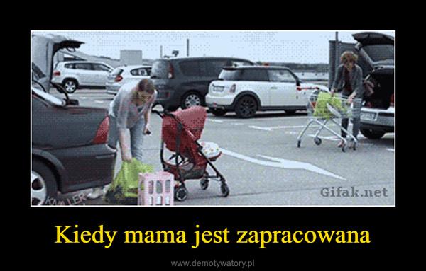 Kiedy mama jest zapracowana –