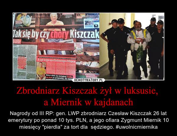 """Zbrodniarz Kiszczak żył w luksusie, a Miernik w kajdanach – Nagrody od III RP: gen. LWP zbrodniarz Czesław Kiszczak 26 lat emerytury po ponad 10 tys. PLN, a jego ofiara Zygmunt Miernik 10 miesięcy """"pierdla"""" za tort dla  sędziego. #uwolnicmiernika"""