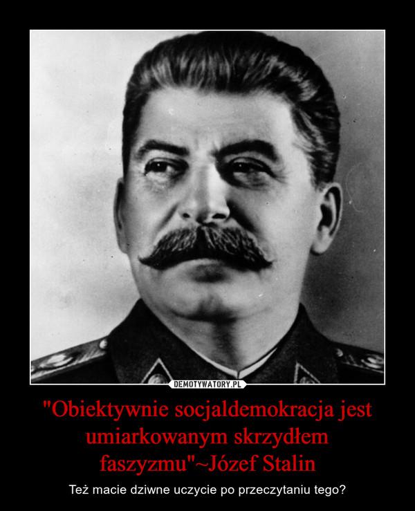 """""""Obiektywnie socjaldemokracja jest umiarkowanym skrzydłem faszyzmu""""~Józef Stalin – Też macie dziwne uczycie po przeczytaniu tego?"""