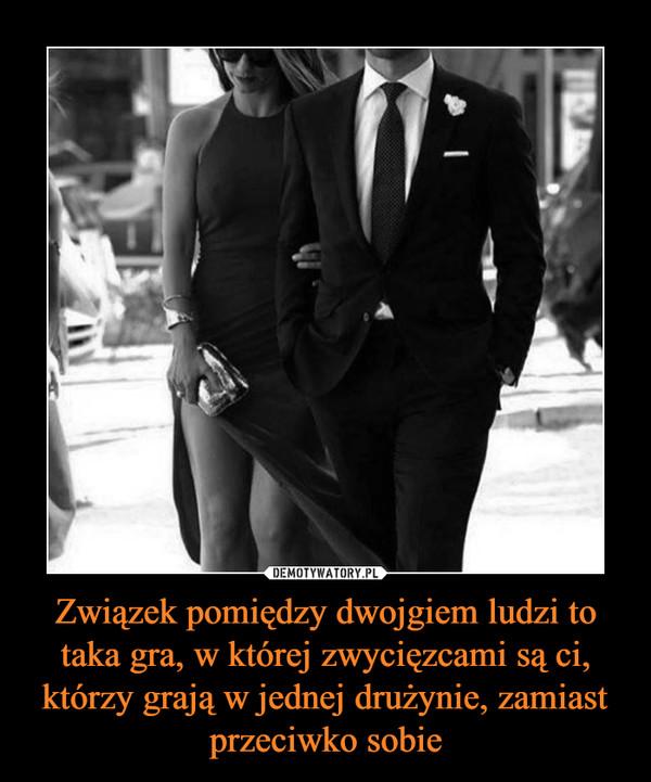 Związek pomiędzy dwojgiem ludzi to taka gra, w której zwycięzcami są ci, którzy grają w jednej drużynie, zamiast przeciwko sobie –