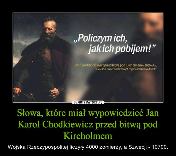 Słowa, które miał wypowiedzieć Jan Karol Chodkiewicz przed bitwą pod Kircholmem – Wojska Rzeczypospolitej liczyły 4000 żołnierzy, a Szwecji - 10700.