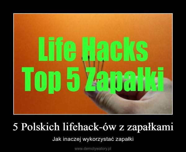 5 Polskich lifehack-ów z zapałkami – Jak inaczej wykorzystać zapałki