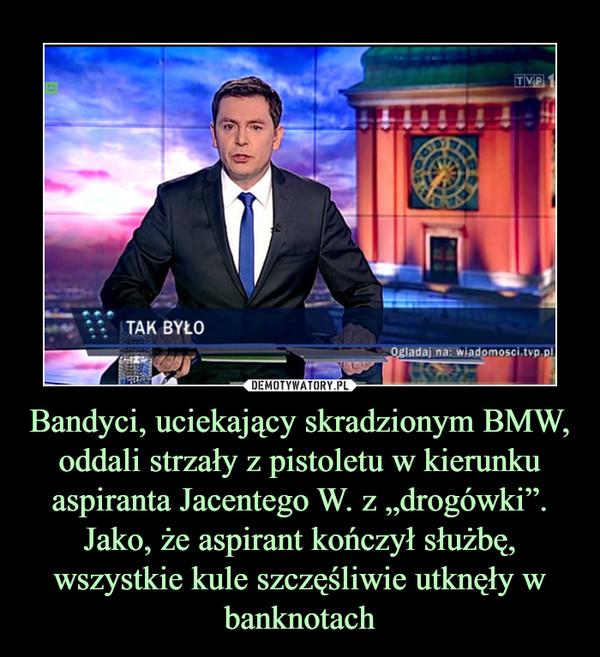 """Bandyci, uciekający skradzionym BMW, oddali strzały z pistoletu w kierunku aspiranta Jacentego W. z """"drogówki"""". Jako, że aspirant kończył służbę, wszystkie kule szczęśliwie utknęły w banknotach –"""