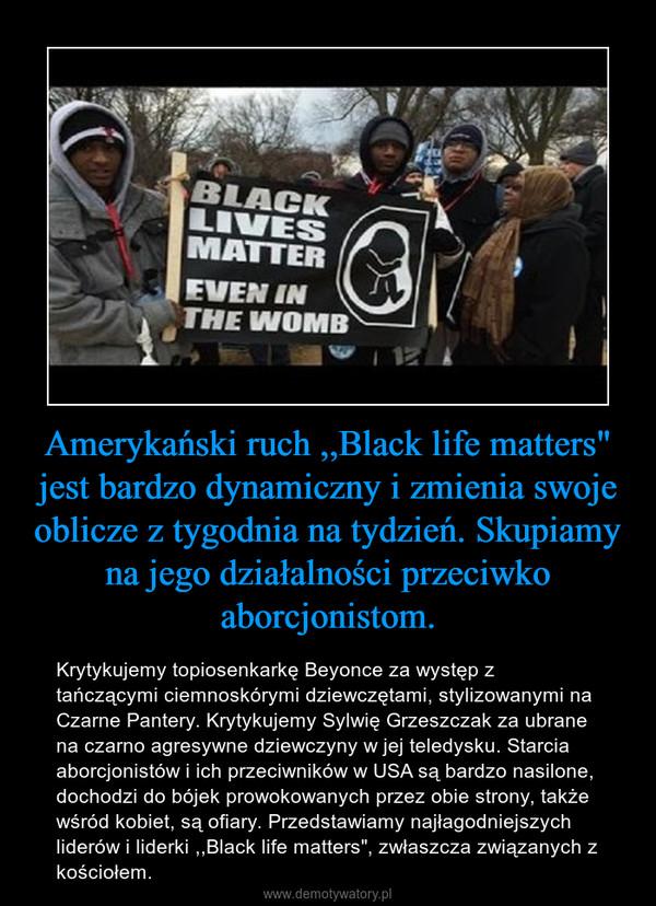 """Amerykański ruch ,,Black life matters"""" jest bardzo dynamiczny i zmienia swoje oblicze z tygodnia na tydzień. Skupiamy na jego działalności przeciwko aborcjonistom. – Krytykujemy topiosenkarkę Beyonce za występ z tańczącymi ciemnoskórymi dziewczętami, stylizowanymi na Czarne Pantery. Krytykujemy Sylwię Grzeszczak za ubrane na czarno agresywne dziewczyny w jej teledysku. Starcia aborcjonistów i ich przeciwników w USA są bardzo nasilone, dochodzi do bójek prowokowanych przez obie strony, także wśród kobiet, są ofiary. Przedstawiamy najłagodniejszych liderów i liderki ,,Black life matters"""", zwłaszcza związanych z kościołem."""