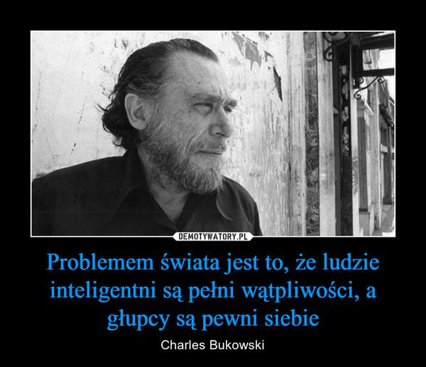 Problemem świata jest to, że ludzie inteligentni są pełni wątpliwości, a głupcy są pewni siebie – Charles Bukowski
