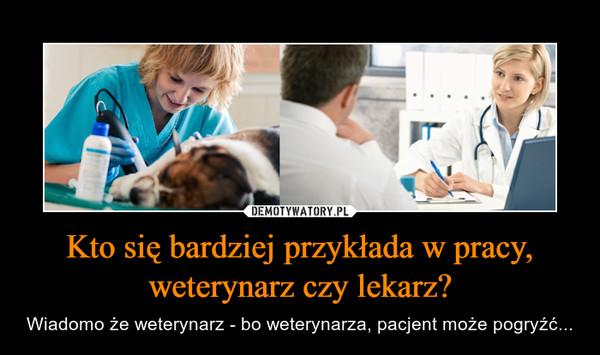 Kto się bardziej przykłada w pracy, weterynarz czy lekarz? – Wiadomo że weterynarz - bo weterynarza, pacjent może pogryźć...