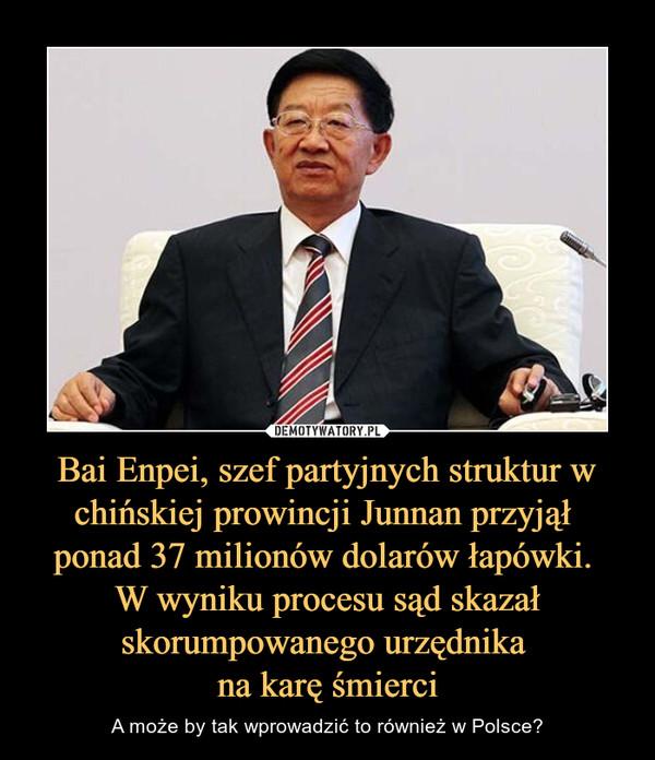 Bai Enpei, szef partyjnych struktur w chińskiej prowincji Junnan przyjął ponad 37 milionów dolarów łapówki. W wyniku procesu sąd skazał skorumpowanego urzędnika na karę śmierci – A może by tak wprowadzić to również w Polsce?