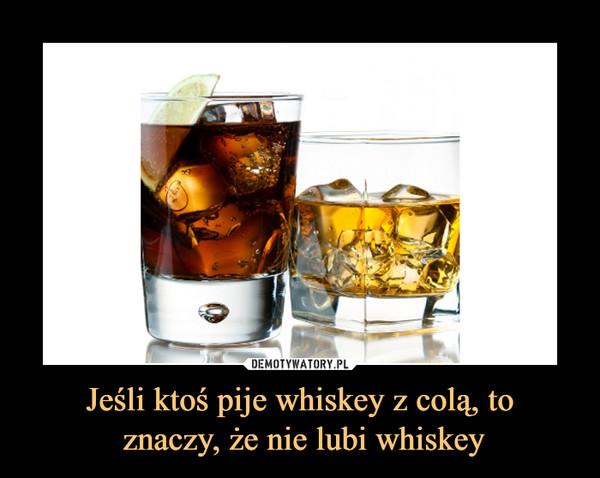 Jeśli ktoś pije whiskey z colą, to znaczy, że nie lubi whiskey –