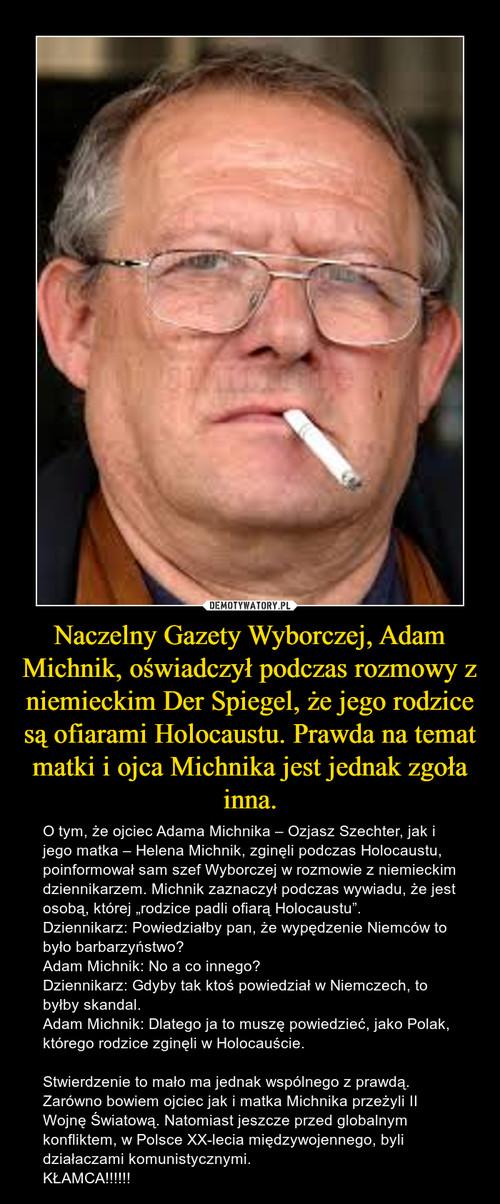 Naczelny Gazety Wyborczej, Adam Michnik, oświadczył podczas rozmowy z niemieckim Der Spiegel, że jego rodzice są ofiarami Holocaustu. Prawda na temat matki i ojca Michnika jest jednak zgoła inna.