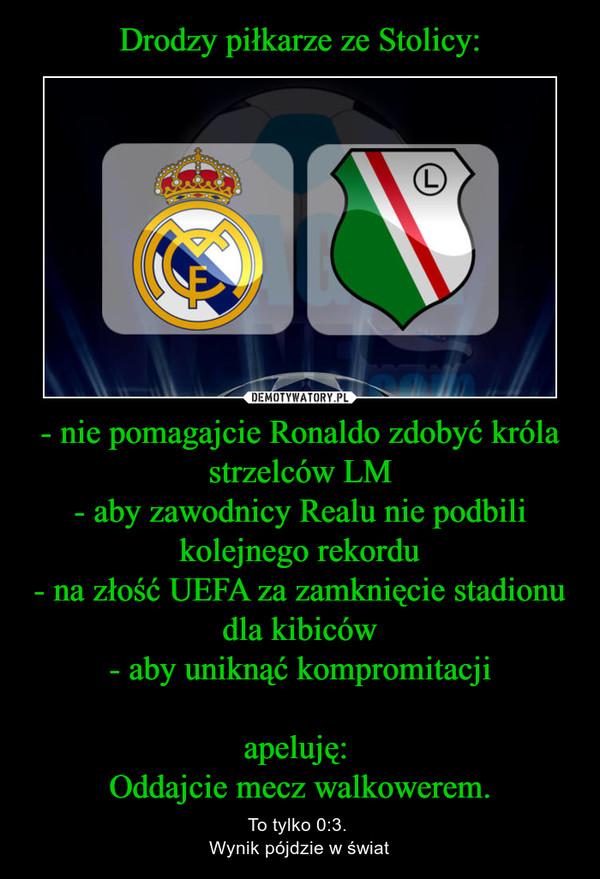 - nie pomagajcie Ronaldo zdobyć króla strzelców LM- aby zawodnicy Realu nie podbili kolejnego rekordu- na złość UEFA za zamknięcie stadionu dla kibiców- aby uniknąć kompromitacjiapeluję: Oddajcie mecz walkowerem. – To tylko 0:3. Wynik pójdzie w świat