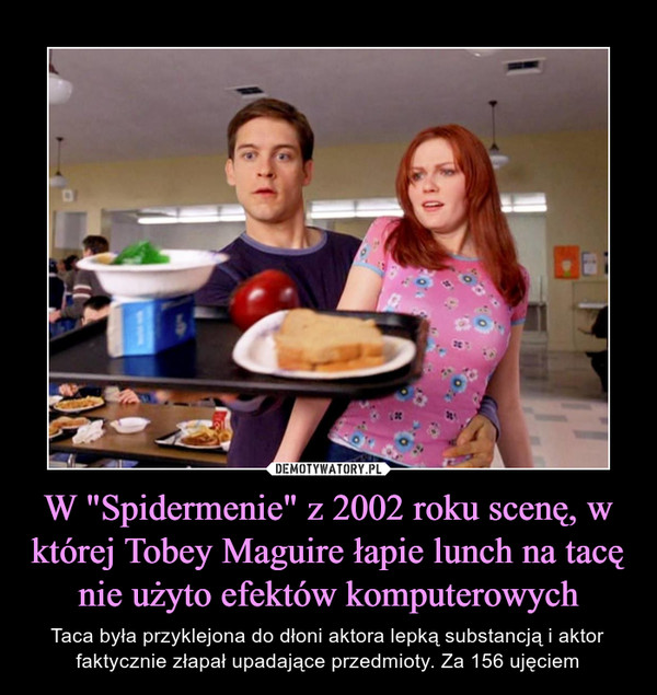 """W """"Spidermenie"""" z 2002 roku scenę, w której Tobey Maguire łapie lunch na tacę nie użyto efektów komputerowych – Taca była przyklejona do dłoni aktora lepką substancją i aktor faktycznie złapał upadające przedmioty. Za 156 ujęciem"""
