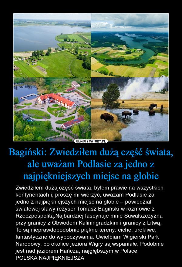Bagiński: Zwiedziłem dużą część świata, ale uważam Podlasie za jedno z najpiękniejszych miejsc na globie – Zwiedziłem dużą część świata, byłem prawie na wszystkich kontynentach i, proszę mi wierzyć, uważam Podlasie za jedno z najpiękniejszych miejsc na globie – powiedział światowej sławy reżyser Tomasz Bagiński w rozmowie z Rzeczpospolitą.Najbardziej fascynuje mnie Suwalszczyzna przy granicy z Obwodem Kaliningradzkim i granicy z Litwą. To są nieprawdopodobnie piękne tereny: ciche, urokliwe, fantastyczne do wypoczywania. Uwielbiam Wigierski Park Narodowy, bo okolice jeziora Wigry są wspaniałe. Podobnie jest nad jeziorem Hańcza, najgłębszym w PolscePOLSKA NAJPIĘKNIEJSZA