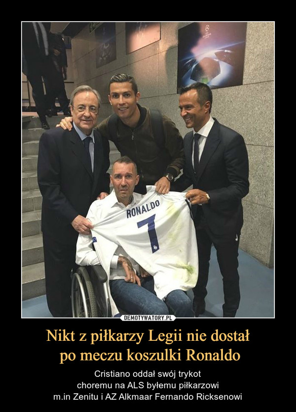 Nikt z piłkarzy Legii nie dostał po meczu koszulki Ronaldo – Cristiano oddał swój trykotchoremu na ALS byłemu piłkarzowim.in Zenitu i AZ Alkmaar Fernando Ricksenowi