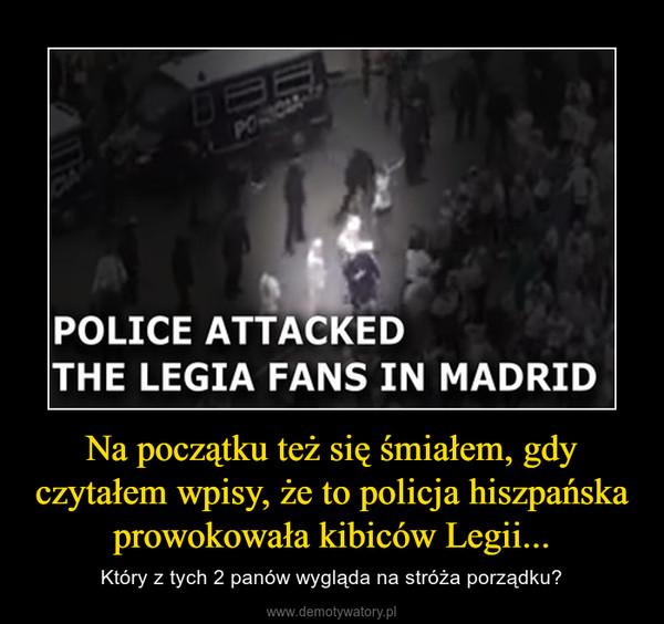 Na początku też się śmiałem, gdy czytałem wpisy, że to policja hiszpańska prowokowała kibiców Legii... – Który z tych 2 panów wygląda na stróża porządku?