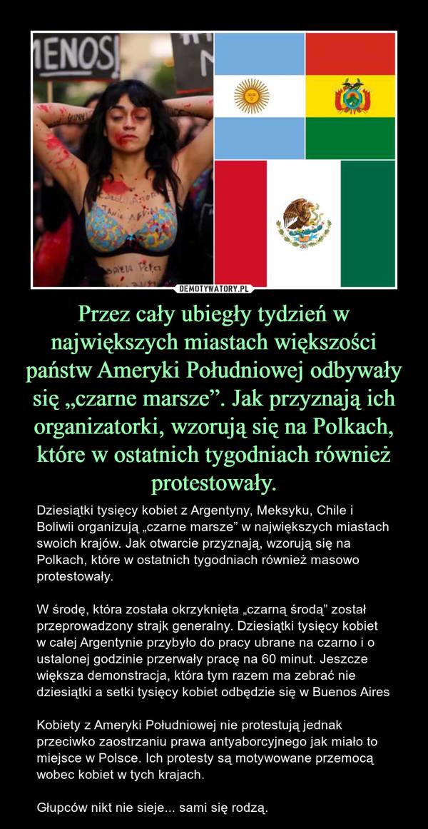 """Przez cały ubiegły tydzień w największych miastach większości państw Ameryki Południowej odbywały się """"czarne marsze"""". Jak przyznają ich organizatorki, wzorują się na Polkach, które w ostatnich tygodniach również protestowały. – Dziesiątki tysięcy kobiet z Argentyny, Meksyku, Chile i Boliwii organizują """"czarne marsze"""" w największych miastach swoich krajów. Jak otwarcie przyznają, wzorują się na Polkach, które w ostatnich tygodniach również masowo protestowały.W środę, która została okrzyknięta """"czarną środą"""" został przeprowadzony strajk generalny. Dziesiątki tysięcy kobiet w całej Argentynie przybyło do pracy ubrane na czarno i o ustalonej godzinie przerwały pracę na 60 minut. Jeszcze większa demonstracja, która tym razem ma zebrać nie dziesiątki a setki tysięcy kobiet odbędzie się w Buenos AiresKobiety z Ameryki Południowej nie protestują jednak przeciwko zaostrzaniu prawa antyaborcyjnego jak miało to miejsce w Polsce. Ich protesty są motywowane przemocą wobec kobiet w tych krajach.Głupców nikt nie sieje... sami się rodzą."""