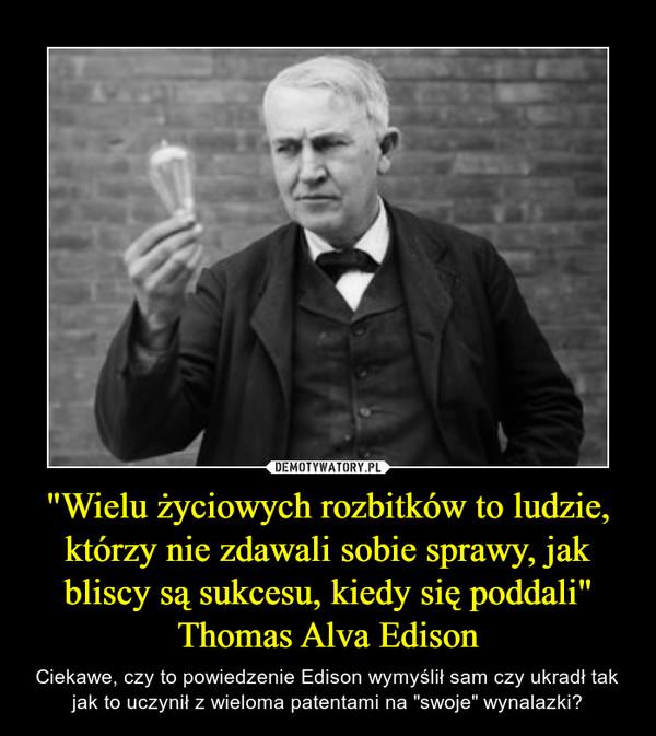 """""""Wielu życiowych rozbitków to ludzie, którzy nie zdawali sobie sprawy, jak bliscy są sukcesu, kiedy się poddali""""Thomas Alva Edison – Ciekawe, czy to powiedzenie Edison wymyślił sam czy ukradł tak jak to uczynił z wieloma patentami na """"swoje"""" wynalazki?"""