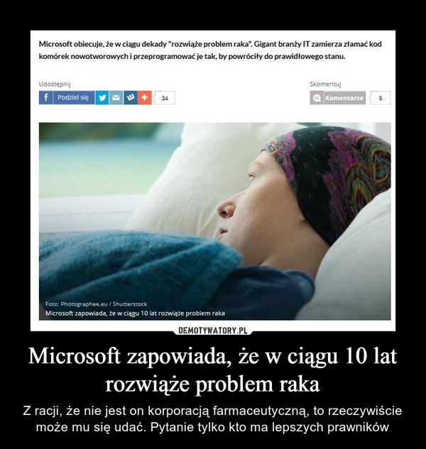 Microsoft zapowiada, że w ciągu 10 lat rozwiąże problem raka – Z racji, że nie jest on korporacją farmaceutyczną, to rzeczywiście może mu się udać. Pytanie tylko kto ma lepszych prawników
