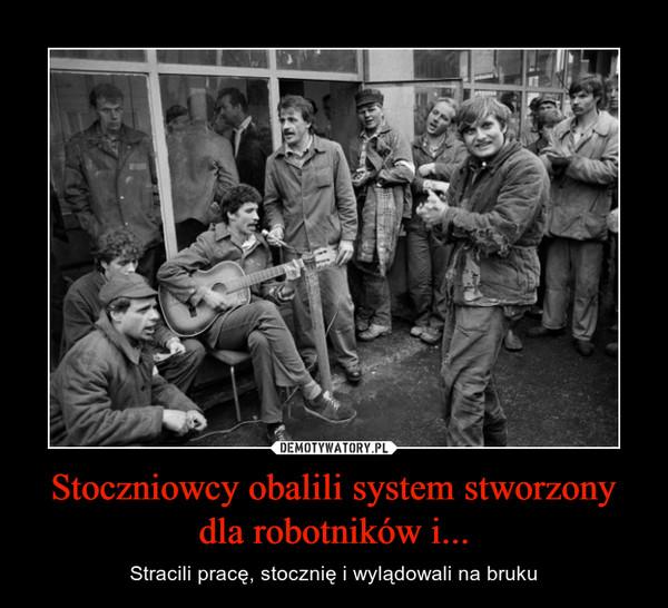 Stoczniowcy obalili system stworzony dla robotników i... – Stracili pracę, stocznię i wylądowali na bruku