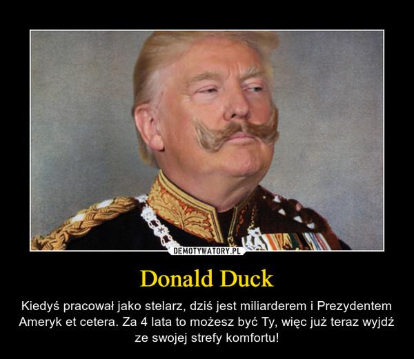 Donald Duck – Kiedyś pracował jako stelarz, dziś jest miliarderem i Prezydentem Ameryk et cetera. Za 4 lata to możesz być Ty, więc już teraz wyjdź ze swojej strefy komfortu!
