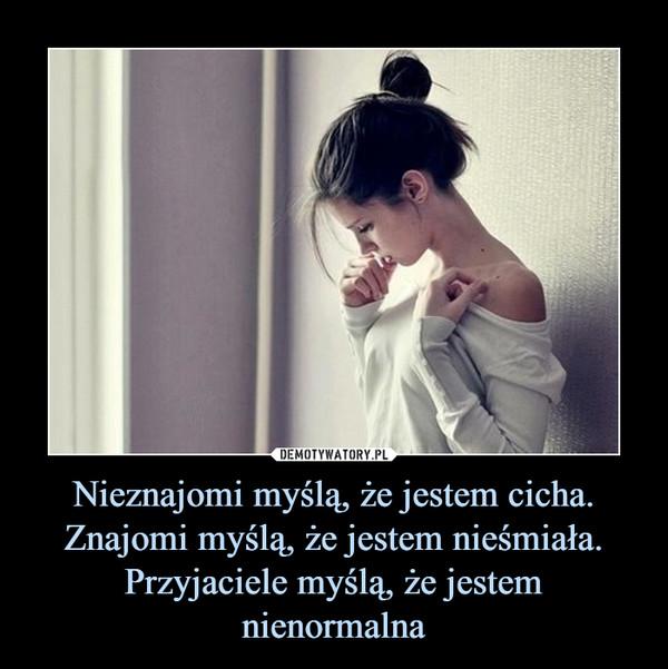 Nieznajomi myślą, że jestem cicha.Znajomi myślą, że jestem nieśmiała.Przyjaciele myślą, że jestem nienormalna –