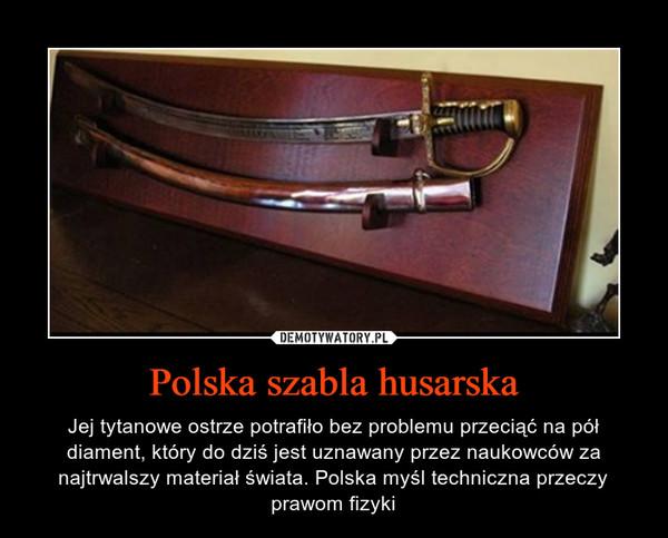 Polska szabla husarska – Jej tytanowe ostrze potrafiło bez problemu przeciąć na pół diament, który do dziś jest uznawany przez naukowców za najtrwalszy materiał świata. Polska myśl techniczna przeczy prawom fizyki