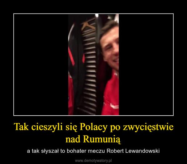 Tak cieszyli się Polacy po zwycięstwie nad Rumunią – a tak słyszał to bohater meczu Robert Lewandowski