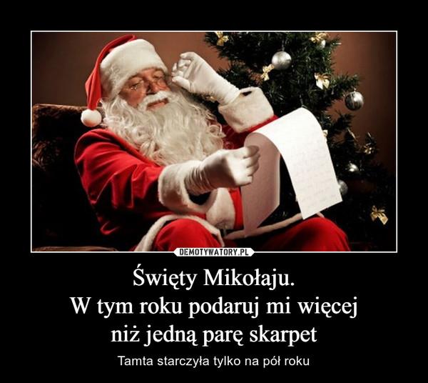Święty Mikołaju.W tym roku podaruj mi więcejniż jedną parę skarpet – Tamta starczyła tylko na pół roku