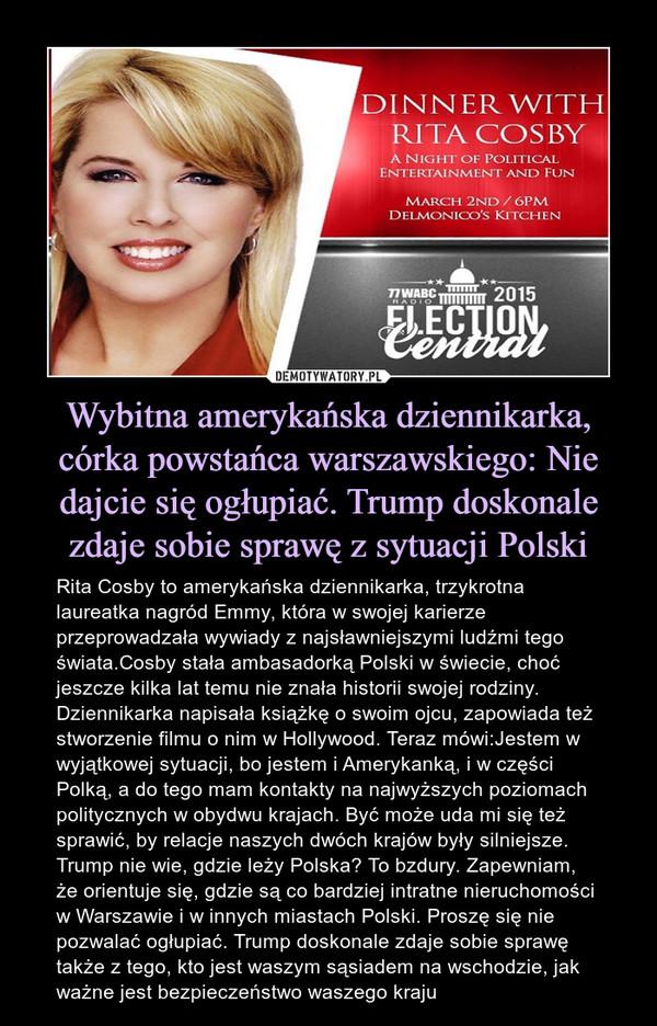 Wybitna amerykańska dziennikarka, córka powstańca warszawskiego: Nie dajcie się ogłupiać. Trump doskonale zdaje sobie sprawę z sytuacji Polski – Rita Cosby to amerykańska dziennikarka, trzykrotna laureatka nagród Emmy, która w swojej karierze przeprowadzała wywiady z najsławniejszymi ludźmi tego świata.Cosby stała ambasadorką Polski w świecie, choć jeszcze kilka lat temu nie znała historii swojej rodziny. Dziennikarka napisała książkę o swoim ojcu, zapowiada też stworzenie filmu o nim w Hollywood. Teraz mówi:Jestem w wyjątkowej sytuacji, bo jestem i Amerykanką, i w części Polką, a do tego mam kontakty na najwyższych poziomach politycznych w obydwu krajach. Być może uda mi się też sprawić, by relacje naszych dwóch krajów były silniejsze.Trump nie wie, gdzie leży Polska? To bzdury. Zapewniam, że orientuje się, gdzie są co bardziej intratne nieruchomości w Warszawie i w innych miastach Polski. Proszę się nie pozwalać ogłupiać. Trump doskonale zdaje sobie sprawę także z tego, kto jest waszym sąsiadem na wschodzie, jak ważne jest bezpieczeństwo waszego kraju