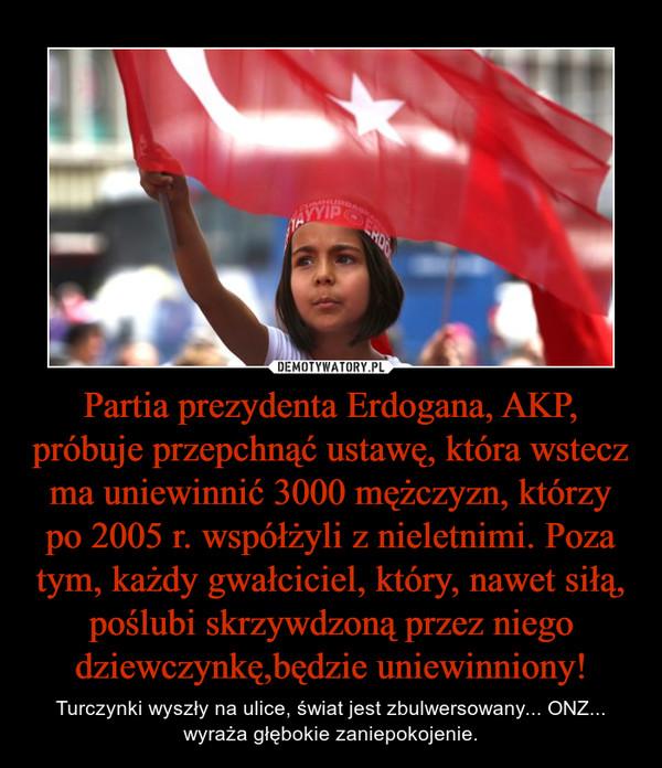 Partia prezydenta Erdogana, AKP, próbuje przepchnąć ustawę, która wstecz ma uniewinnić 3000 mężczyzn, którzy po 2005 r. współżyli z nieletnimi. Poza tym, każdy gwałciciel, który, nawet siłą, poślubi skrzywdzoną przez niego dziewczynkę,będzie uniewinniony! – Turczynki wyszły na ulice, świat jest zbulwersowany... ONZ... wyraża głębokie zaniepokojenie.