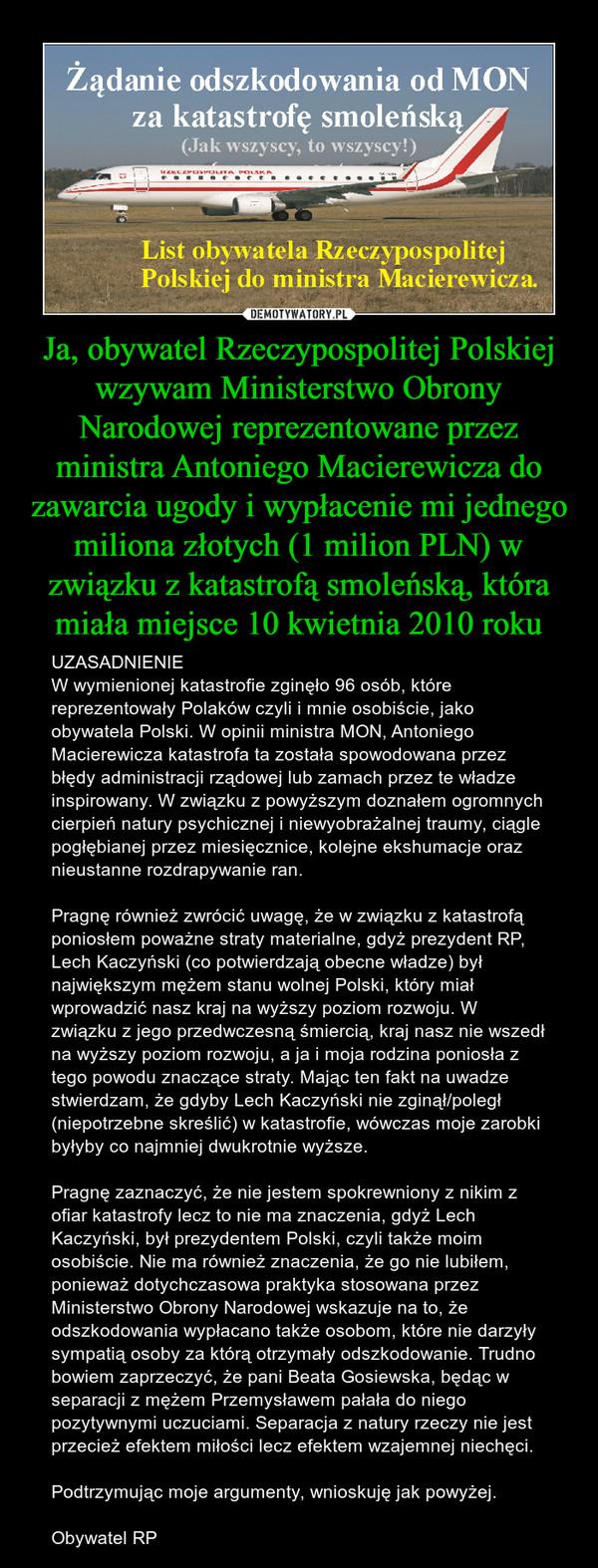 Ja, obywatel Rzeczypospolitej Polskiej wzywam Ministerstwo Obrony Narodowej reprezentowane przez ministra Antoniego Macierewicza do zawarcia ugody i wypłacenie mi jednego miliona złotych (1 milion PLN) w związku z katastrofą smoleńską, która miała miejsce – UZASADNIENIEW wymienionej katastrofie zginęło 96 osób, które reprezentowały Polaków czyli i mnie osobiście, jako obywatela Polski. W opinii ministra MON, Antoniego Macierewicza katastrofa ta została spowodowana przez błędy administracji rządowej lub zamach przez te władze inspirowany. W związku z powyższym doznałem ogromnych cierpień natury psychicznej i niewyobrażalnej traumy, ciągle pogłębianej przez miesięcznice, kolejne ekshumacje oraz nieustanne rozdrapywanie ran.Pragnę również zwrócić uwagę, że w związku z katastrofą poniosłem poważne straty materialne, gdyż prezydent RP, Lech Kaczyński (co potwierdzają obecne władze) był największym mężem stanu wolnej Polski, który miał wprowadzić nasz kraj na wyższy poziom rozwoju. W związku z jego przedwczesną śmiercią, kraj nasz nie wszedł na wyższy poziom rozwoju, a ja i moja rodzina poniosła z tego powodu znaczące straty. Mając ten fakt na uwadze stwierdzam, że gdyby Lech Kaczyński nie zginął/poległ (niepotrzebne skreślić) w katastrofie, wówczas moje zarobki byłyby co najmniej dwukrotnie wyższe.Pragnę zaznaczyć, że nie jestem spokrewniony z nikim z ofiar katastrofy lecz to nie ma znaczenia, gdyż Lech Kaczyński, był prezydentem Polski, czyli także moim osobiście. Nie ma również znaczenia, że go nie lubiłem, ponieważ dotychczasowa praktyka stosowana przez Ministerstwo Obrony Narodowej wskazuje na to, że odszkodowania wypłacano także osobom, które nie darzyły sympatią osoby za którą otrzymały odszkodowanie. Trudno bowiem zaprzeczyć, że pani Beata Gosiewska, będąc w separacji z mężem Przemysławem pałała do niego pozytywnymi uczuciami. Separacja z natury rzeczy nie jest przecież efektem miłości lecz efektem wzajemnej niechęci.Podtrzymując moje argumenty, wnioskuję jak powy
