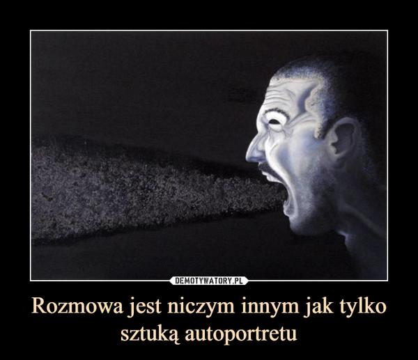 Rozmowa jest niczym innym jak tylko sztuką autoportretu –