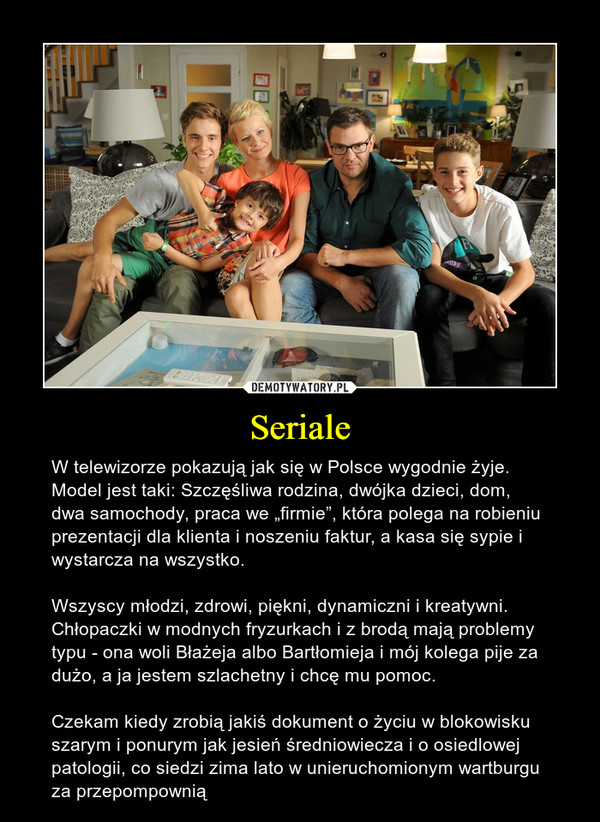 """Seriale – W telewizorze pokazują jak się w Polsce wygodnie żyje. Model jest taki: Szczęśliwa rodzina, dwójka dzieci, dom, dwa samochody, praca we """"firmie"""", która polega na robieniu prezentacji dla klienta i noszeniu faktur, a kasa się sypie i wystarcza na wszystko. Wszyscy młodzi, zdrowi, piękni, dynamiczni i kreatywni. Chłopaczki w modnych fryzurkach i z brodą mają problemy typu - ona woli Błażeja albo Bartłomieja i mój kolega pije za dużo, a ja jestem szlachetny i chcę mu pomoc.Czekam kiedy zrobią jakiś dokument o życiu w blokowisku szarym i ponurym jak jesień średniowiecza i o osiedlowej patologii, co siedzi zima lato w unieruchomionym wartburgu za przepompownią"""