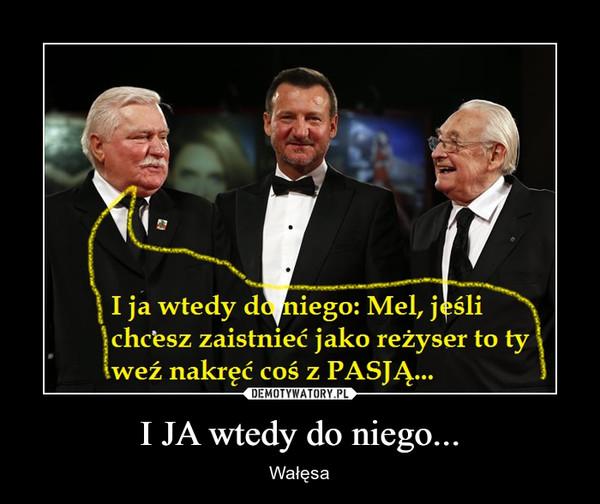 I JA wtedy do niego... – Wałęsa