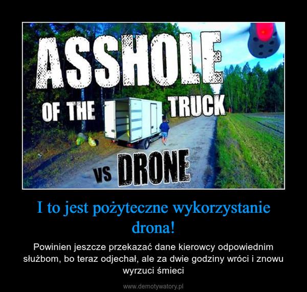 I to jest pożyteczne wykorzystanie drona! – Powinien jeszcze przekazać dane kierowcy odpowiednim służbom, bo teraz odjechał, ale za dwie godziny wróci i znowu wyrzuci śmieci