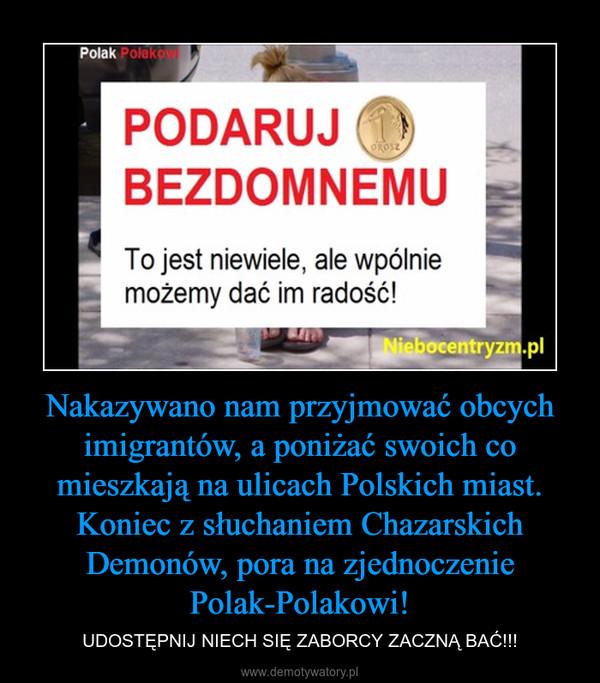 Nakazywano nam przyjmować obcych imigrantów, a poniżać swoich co mieszkają na ulicach Polskich miast. Koniec z słuchaniem Chazarskich Demonów, pora na zjednoczenie Polak-Polakowi! – UDOSTĘPNIJ NIECH SIĘ ZABORCY ZACZNĄ BAĆ!!!
