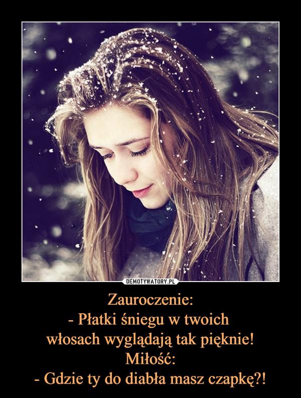 Zauroczenie:- Płatki śniegu w twoich włosach wyglądają tak pięknie!Miłość:- Gdzie ty do diabła masz czapkę?! –
