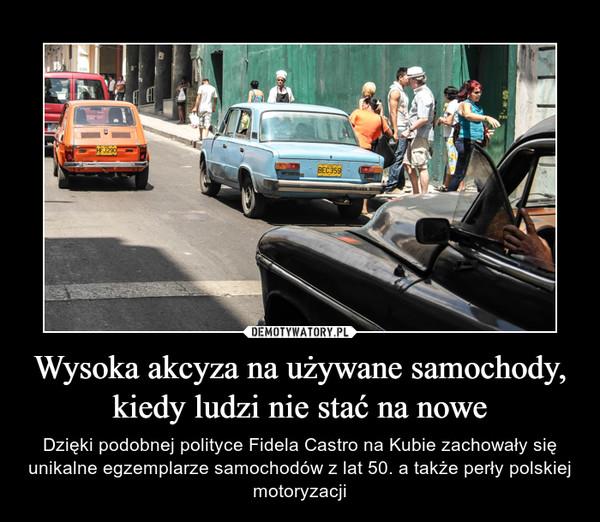 Wysoka akcyza na używane samochody, kiedy ludzi nie stać na nowe – Dzięki podobnej polityce Fidela Castro na Kubie zachowały się unikalne egzemplarze samochodów z lat 50. a także perły polskiej motoryzacji