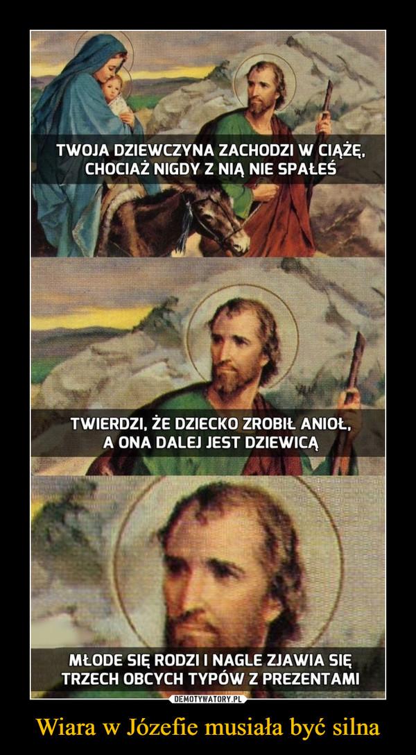Wiara w Józefie musiała być silna –  TWOJA DZIEWCZYNA ZACHODZI W CIĄŻĘ,CHOCIAŻ NIGDY Z NIĄ NIE SPAŁEŚTWIERDZI. ŻE DZIECKO ZROBIŁ ANIOŁ.A ONA DALEJ JEST DZIEWICĄMŁODE SIĘ RODZI I NAGLE ZJAWIA SIĘTRZECH OBCYCH TYPÓW Z PREZENTAMI